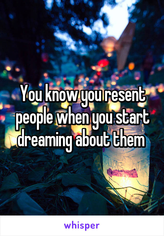 You know you resent people when you start dreaming about them