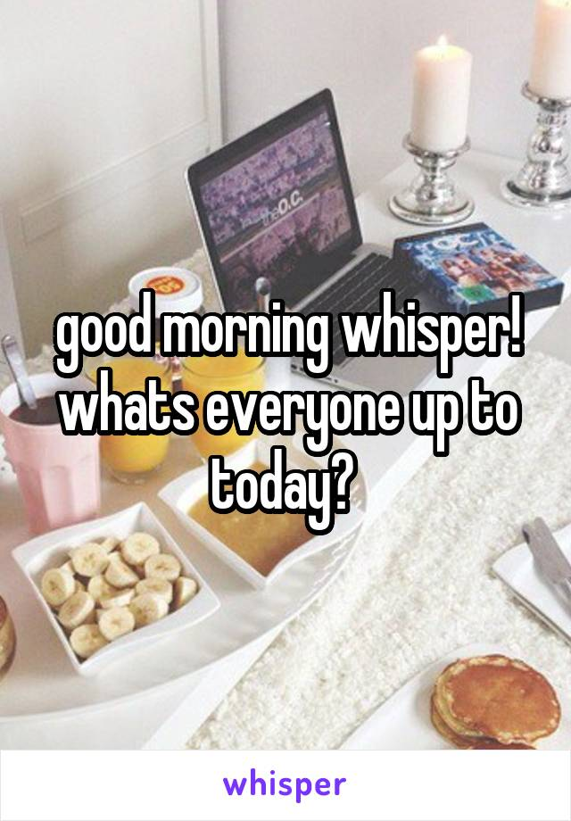 good morning whisper! whats everyone up to today?