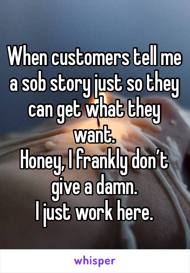 When customers tell me a sob story just so they can get what they want.  Honey, I frankly don't give a damn.  I just work here.