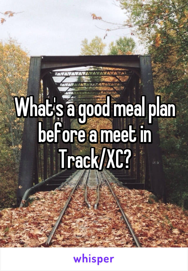 What's a good meal plan before a meet in Track/XC?