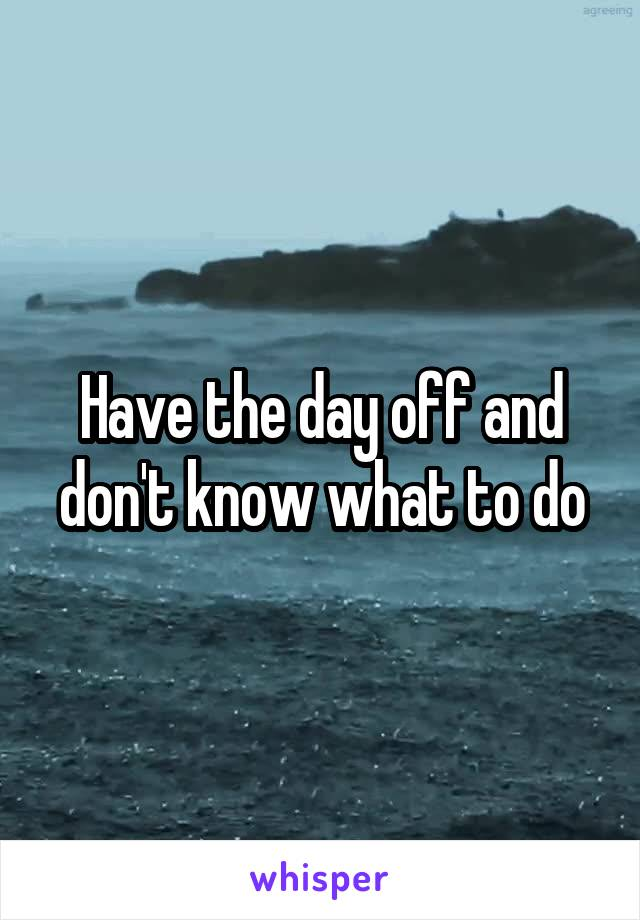 Have the day off and don't know what to do