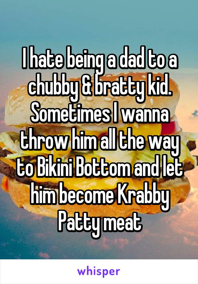 I hate being a dad to a chubby & bratty kid. Sometimes I wanna throw him all the way to Bikini Bottom and let him become Krabby Patty meat