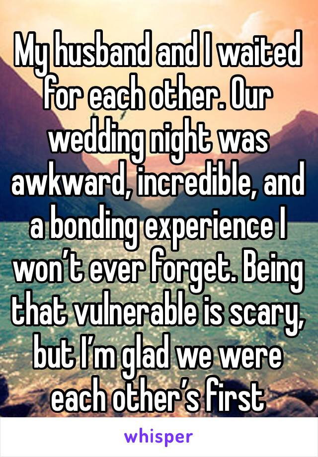 My husband and I waited for each other. Our wedding night was awkward, incredible, and a bonding experience I won't ever forget. Being that vulnerable is scary, but I'm glad we were each other's first