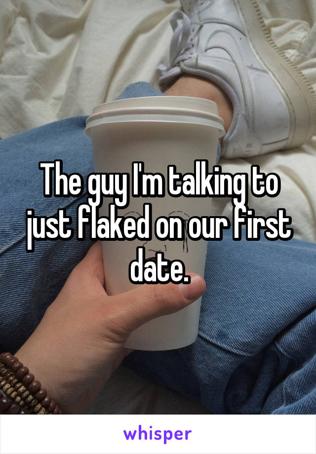 The guy I'm talking to just flaked on our first date.