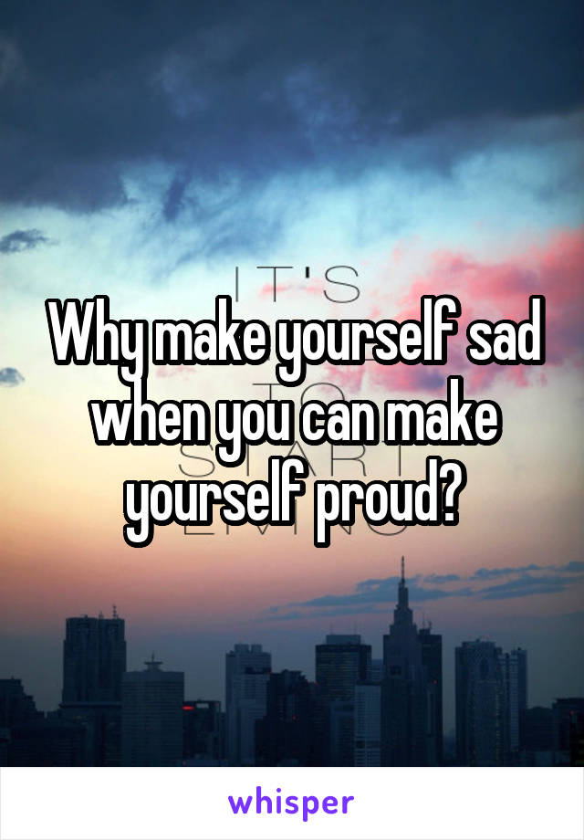 Why make yourself sad when you can make yourself proud?