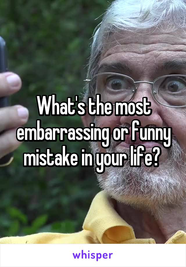 What's the most embarrassing or funny mistake in your life?