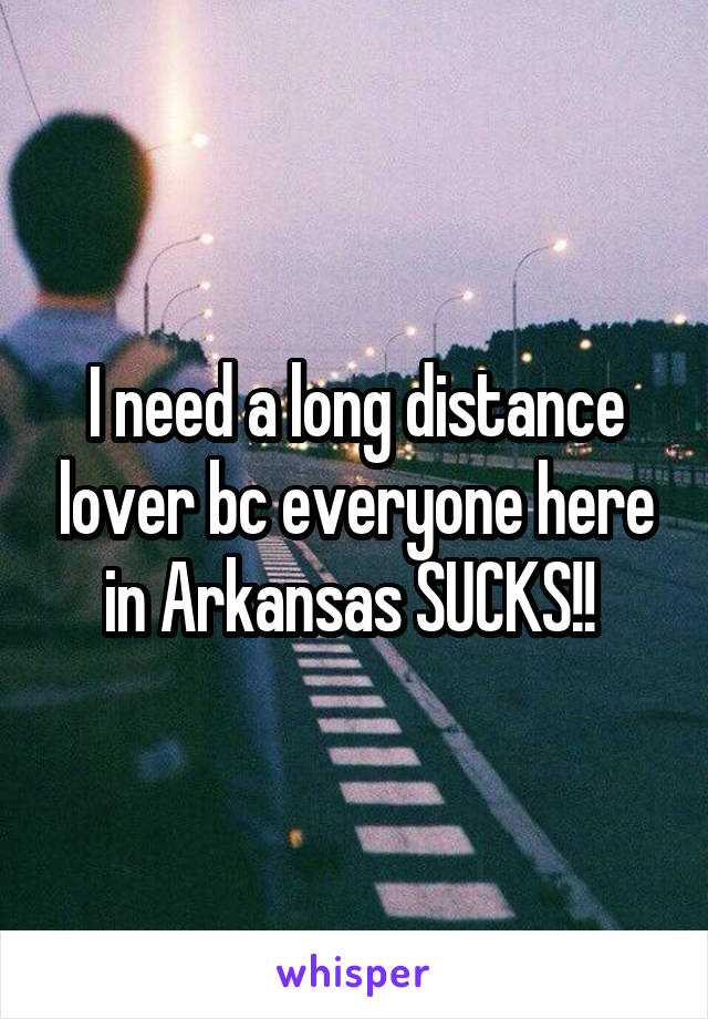 I need a long distance lover bc everyone here in Arkansas SUCKS!!