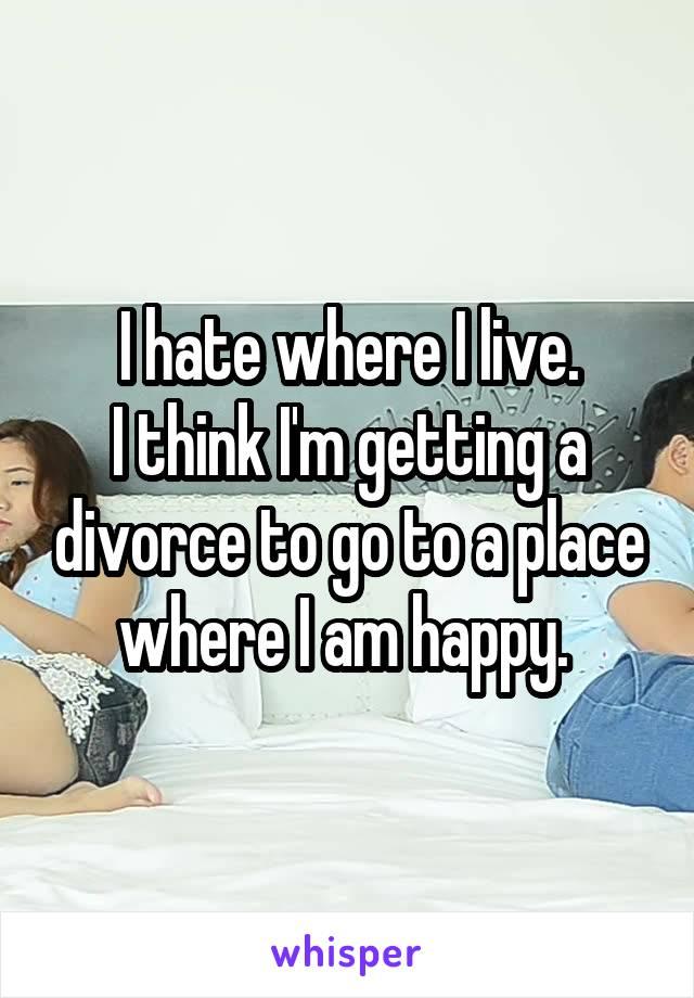 I hate where I live. I think I'm getting a divorce to go to a place where I am happy.