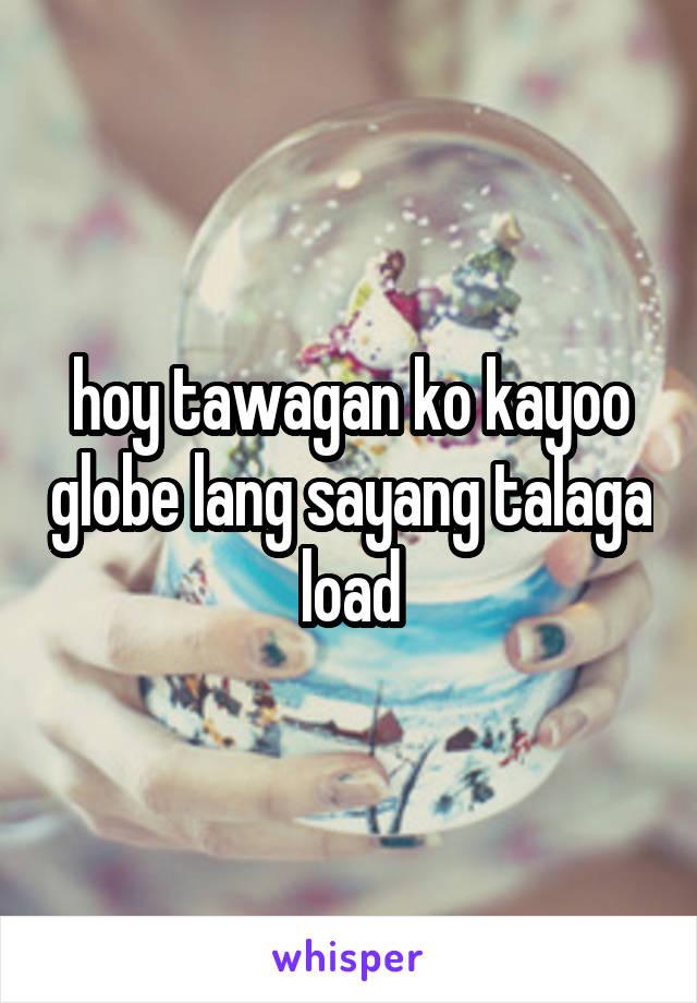 hoy tawagan ko kayoo globe lang sayang talaga load