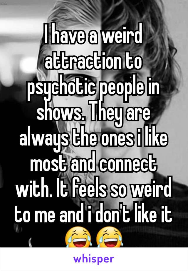 I have a weird attraction to psychotic people in shows. They are always the ones i like most and connect with. It feels so weird to me and i don't like it 😂😂