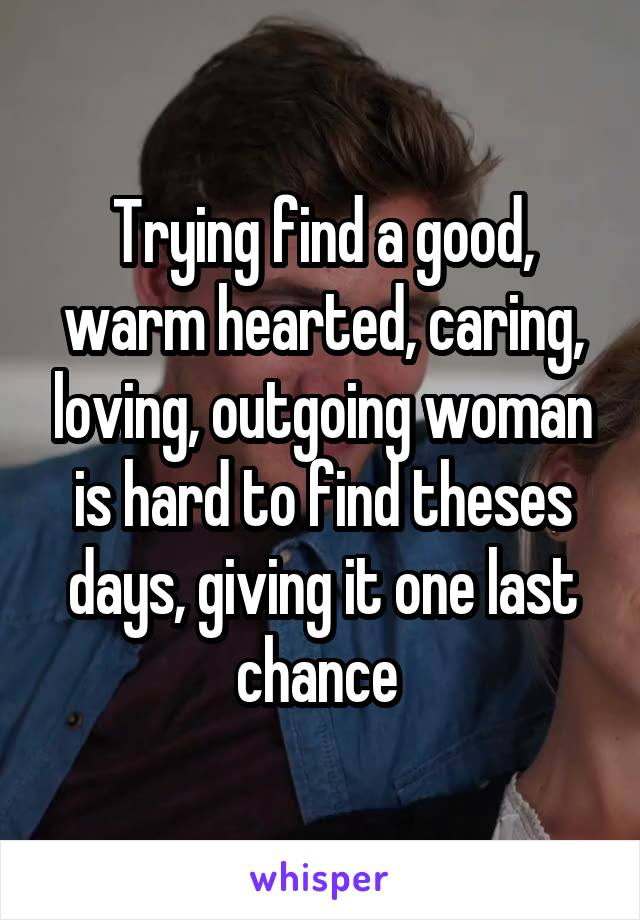 Trying find a good, warm hearted, caring, loving, outgoing woman is hard to find theses days, giving it one last chance
