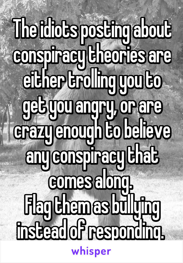 The idiots posting about conspiracy theories are either trolling you to get you angry, or are crazy enough to believe any conspiracy that comes along.  Flag them as bullying instead of responding.