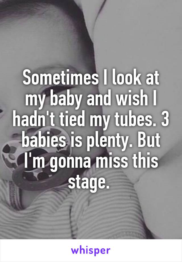Sometimes I look at my baby and wish I hadn't tied my tubes. 3 babies is plenty. But I'm gonna miss this stage.