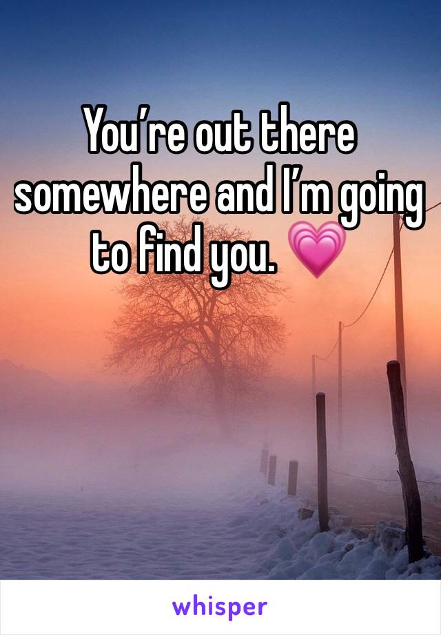You're out there somewhere and I'm going to find you. 💗