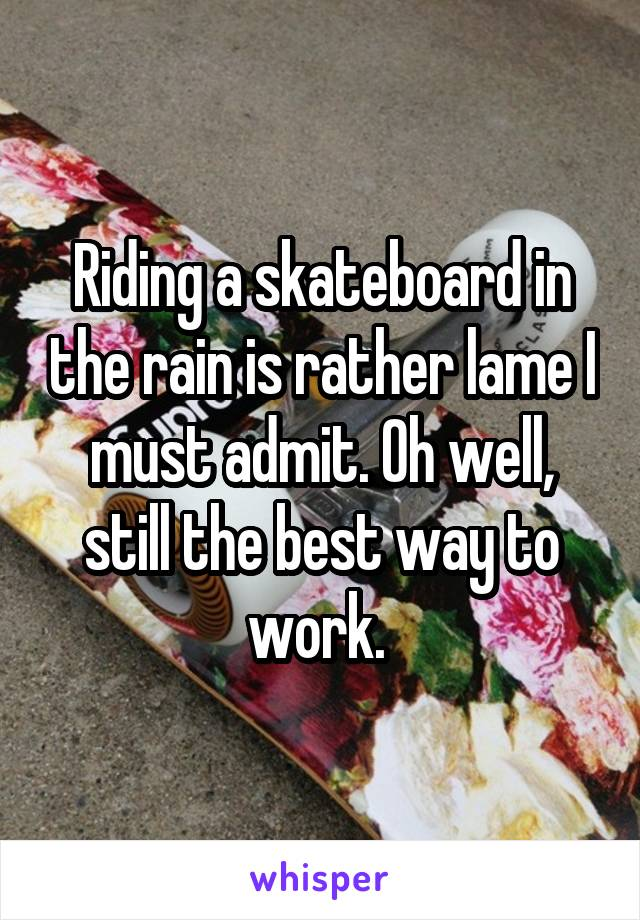 Riding a skateboard in the rain is rather lame I must admit. Oh well, still the best way to work.