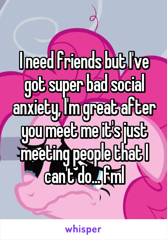 I need friends but I've got super bad social anxiety, I'm great after you meet me it's just meeting people that I can't do... fml