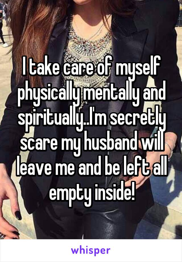 I take care of myself physically mentally and spiritually..I'm secretly scare my husband will leave me and be left all empty inside!