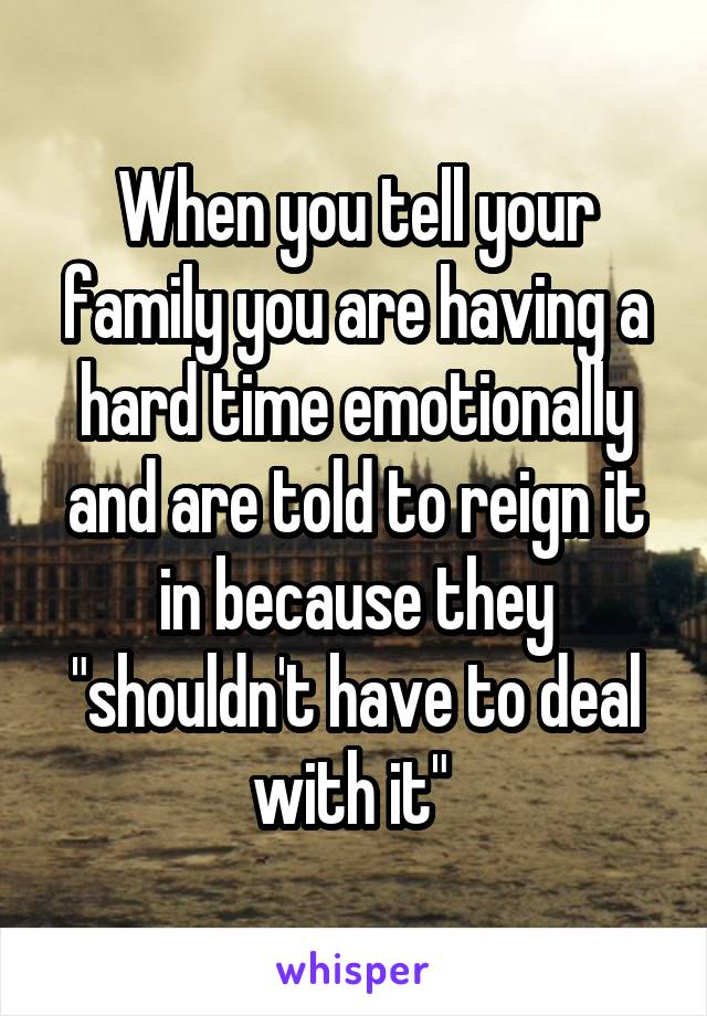 """When you tell your family you are having a hard time emotionally and are told to reign it in because they """"shouldn't have to deal with it"""""""