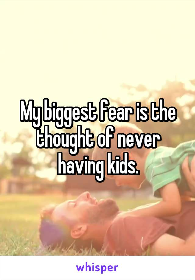 My biggest fear is the thought of never having kids.
