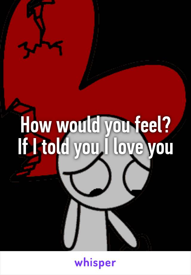 How would you feel? If I told you I love you