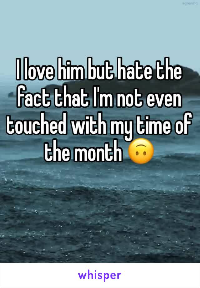I love him but hate the fact that I'm not even touched with my time of the month 🙃