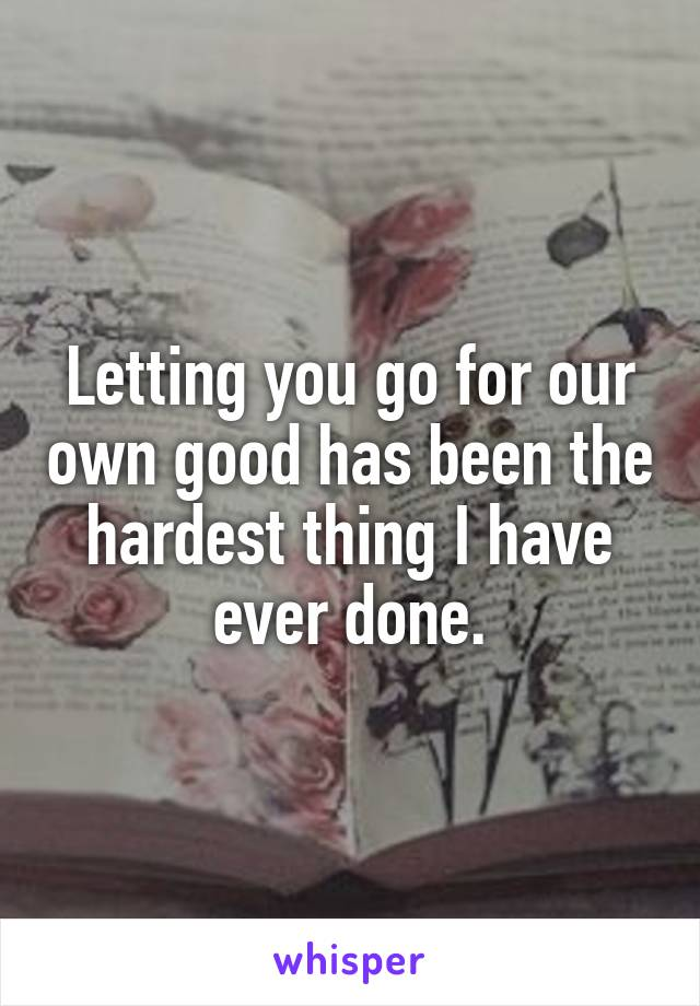 Letting you go for our own good has been the hardest thing I have ever done.