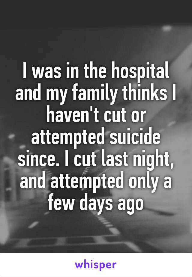 I was in the hospital and my family thinks I haven't cut or attempted suicide since. I cut last night, and attempted only a few days ago