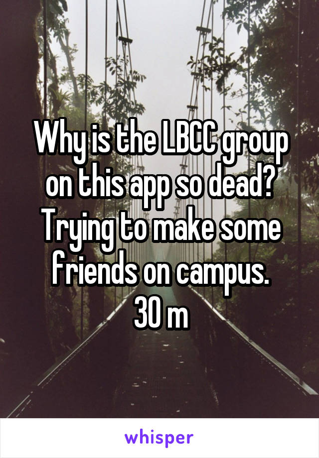 Why is the LBCC group on this app so dead? Trying to make some friends on campus. 30 m