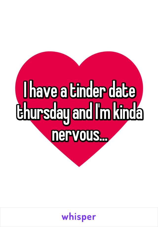 I have a tinder date thursday and I'm kinda nervous...