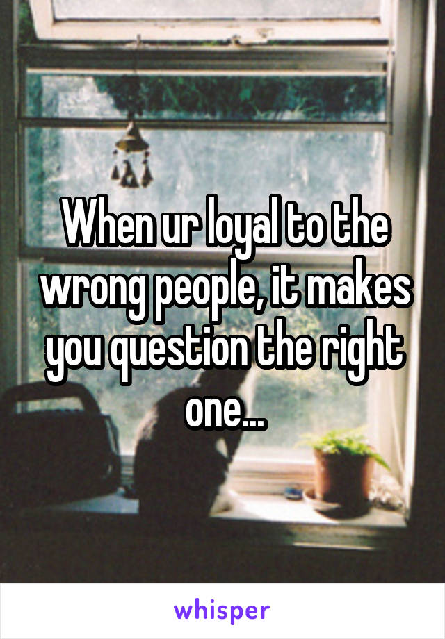 When ur loyal to the wrong people, it makes you question the right one...