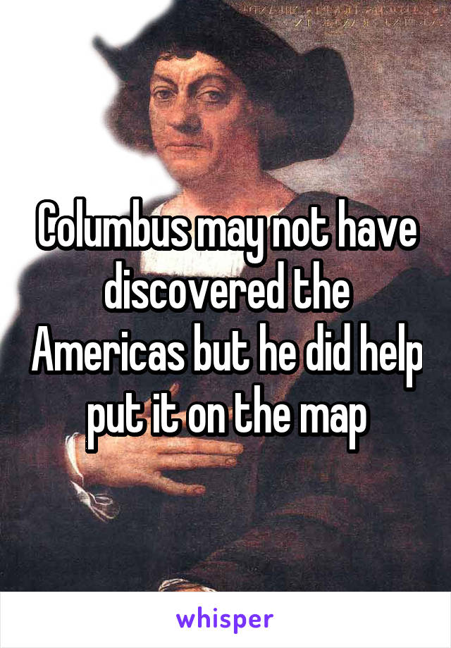 Columbus may not have discovered the Americas but he did help put it on the map