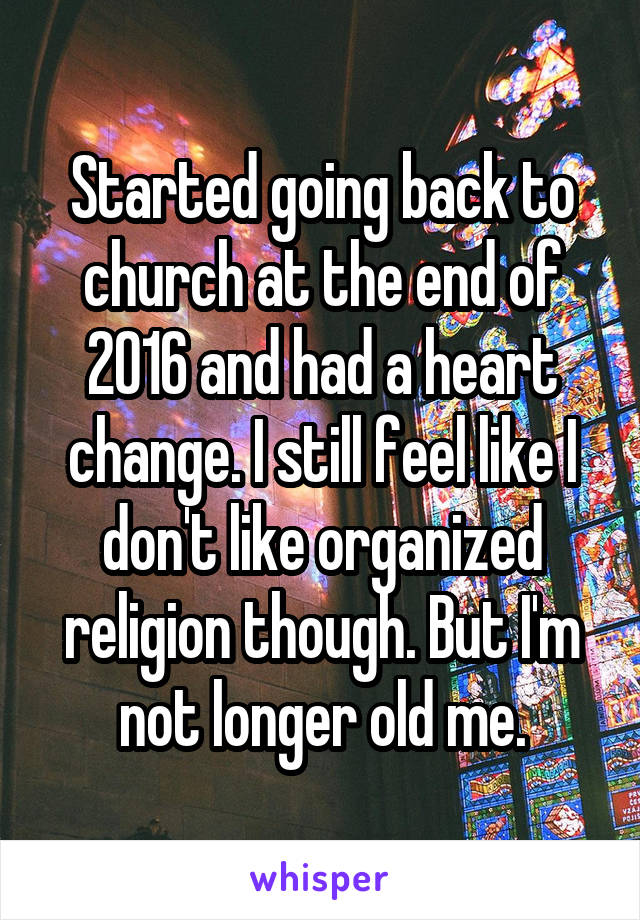 Started going back to church at the end of 2016 and had a heart change. I still feel like I don't like organized religion though. But I'm not longer old me.