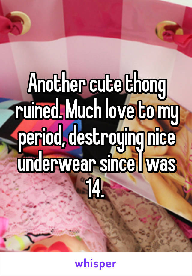 Another cute thong ruined. Much love to my period, destroying nice underwear since I was 14.