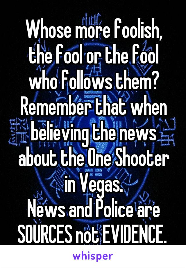 Whose more foolish, the fool or the fool who follows them? Remember that when believing the news about the One Shooter in Vegas. News and Police are SOURCES not EVIDENCE.