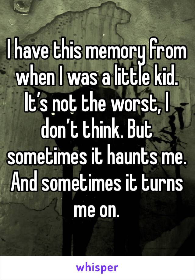 I have this memory from when I was a little kid. It's not the worst, I don't think. But sometimes it haunts me. And sometimes it turns me on.