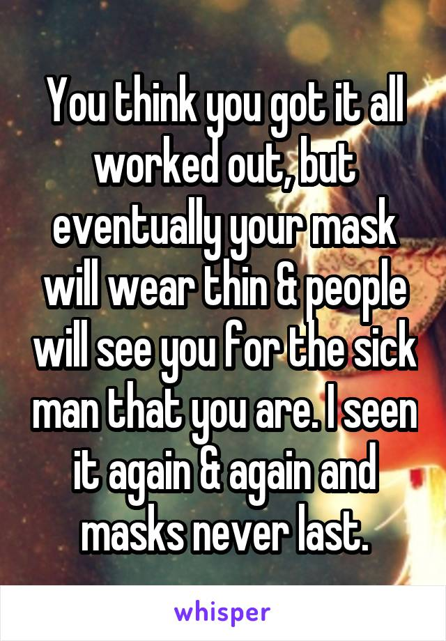 You think you got it all worked out, but eventually your mask will wear thin & people will see you for the sick man that you are. I seen it again & again and masks never last.
