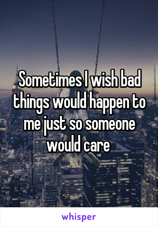 Sometimes I wish bad things would happen to me just so someone would care