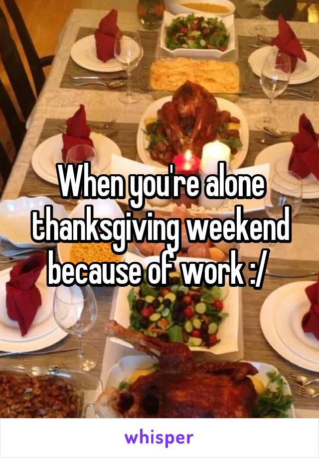 When you're alone thanksgiving weekend because of work :/