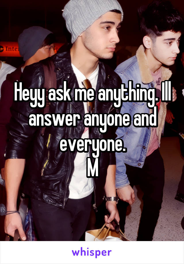 Heyy ask me anything. Ill answer anyone and everyone. M