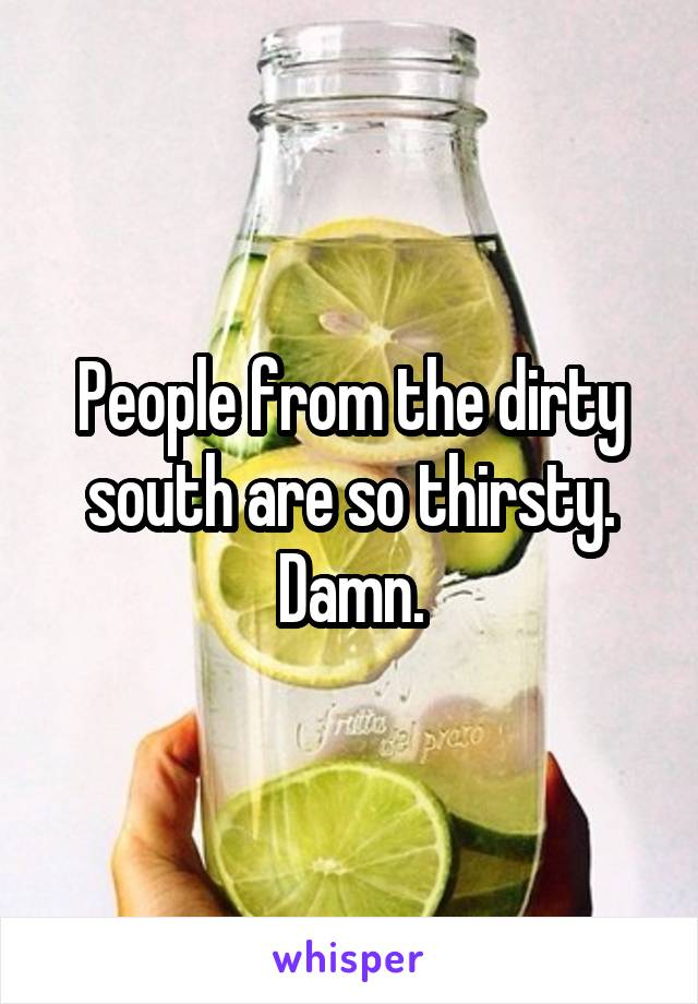 People from the dirty south are so thirsty. Damn.