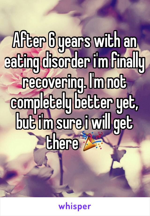 After 6 years with an eating disorder i'm finally recovering. I'm not completely better yet, but i'm sure i will get there 🎉