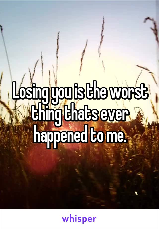 Losing you is the worst thing thats ever happened to me.