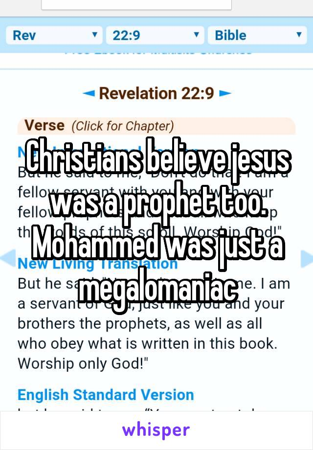 Christians believe jesus was a prophet too. Mohammed was just a megalomaniac