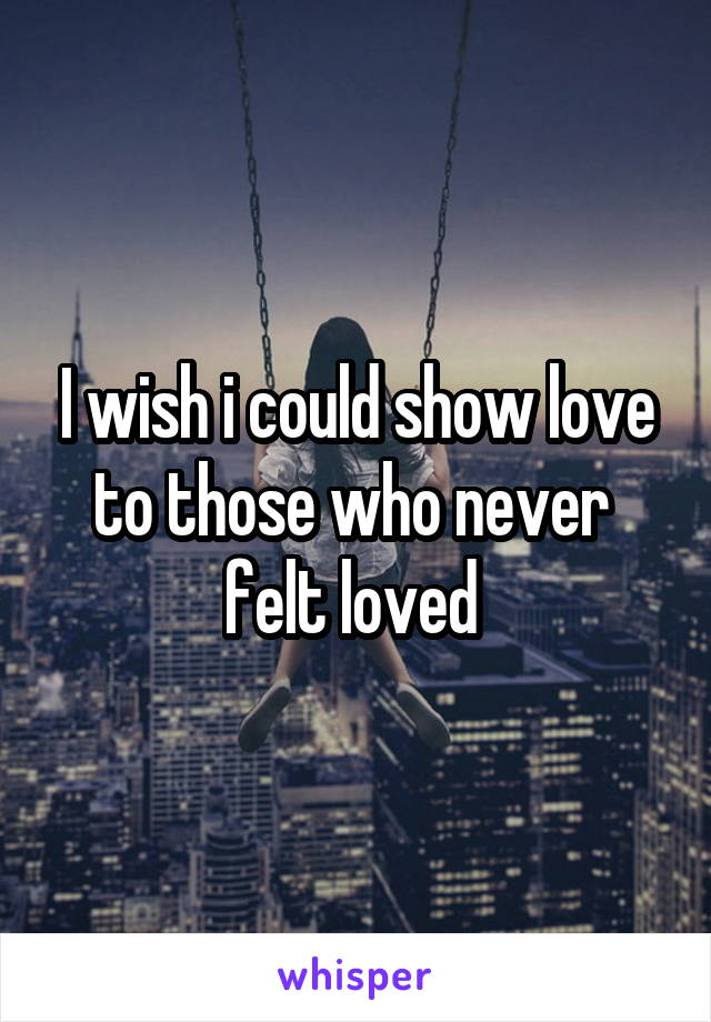 I wish i could show love to those who never  felt loved