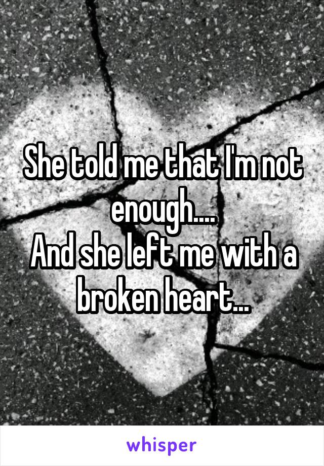 She told me that I'm not enough.... And she left me with a broken heart...