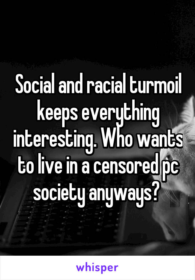 Social and racial turmoil keeps everything interesting. Who wants to live in a censored pc society anyways?