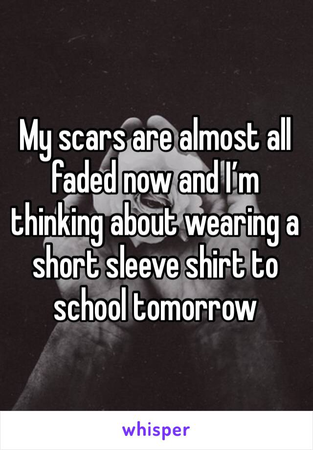 My scars are almost all faded now and I'm thinking about wearing a short sleeve shirt to school tomorrow