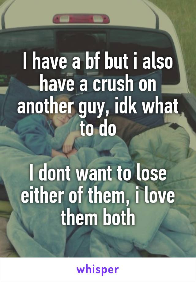 I have a bf but i also have a crush on another guy, idk what to do  I dont want to lose either of them, i love them both