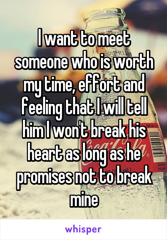 I want to meet someone who is worth my time, effort and feeling that I will tell him I won't break his heart as long as he promises not to break mine