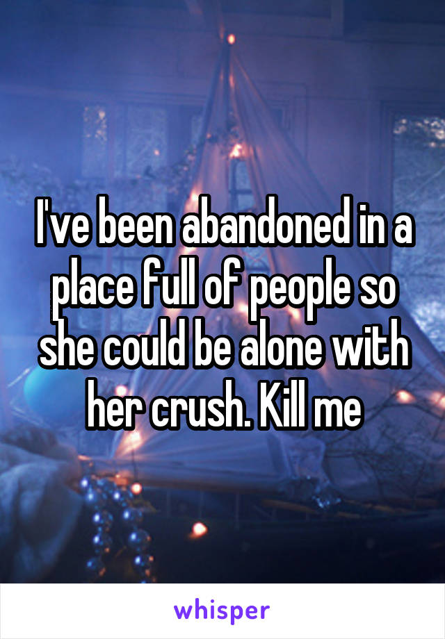 I've been abandoned in a place full of people so she could be alone with her crush. Kill me